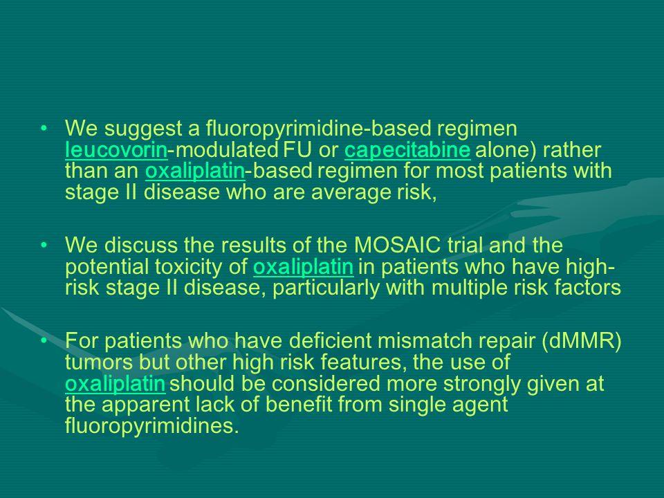 We suggest a fluoropyrimidine-based regimen leucovorin-modulated FU or capecitabine alone) rather than an oxaliplatin-based regimen for most patients