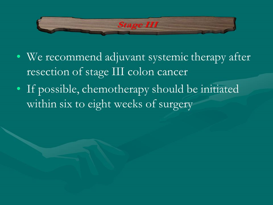 We recommend adjuvant systemic therapy after resection of stage III colon cancer If possible, chemotherapy should be initiated within six to eight wee