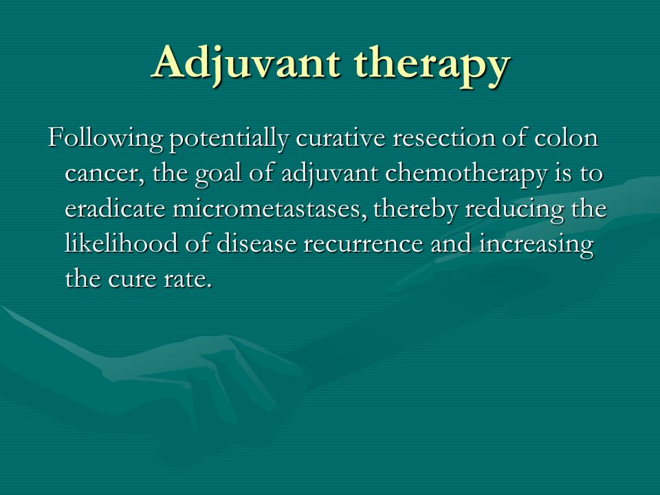 Adjuvant therapy Following potentially curative resection of colon cancer, the goal of adjuvant chemotherapy is to eradicate micrometastases, thereby reducing the likelihood of disease recurrence and increasing the cure rate.