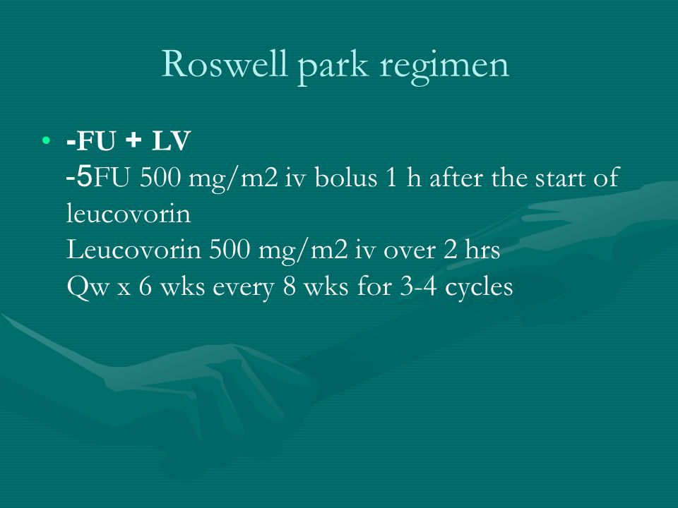 Roswell park regimen -FU + LV 5-FU 500 mg/m2 iv bolus 1 h after the start of leucovorin Leucovorin 500 mg/m2 iv over 2 hrs Qw x 6 wks every 8 wks for