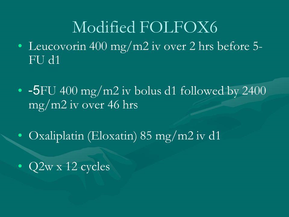 Modified FOLFOX6 Leucovorin 400 mg/m2 iv over 2 hrs before 5- FU d1 5-FU 400 mg/m2 iv bolus d1 followed by 2400 mg/m2 iv over 46 hrs Oxaliplatin (Elox