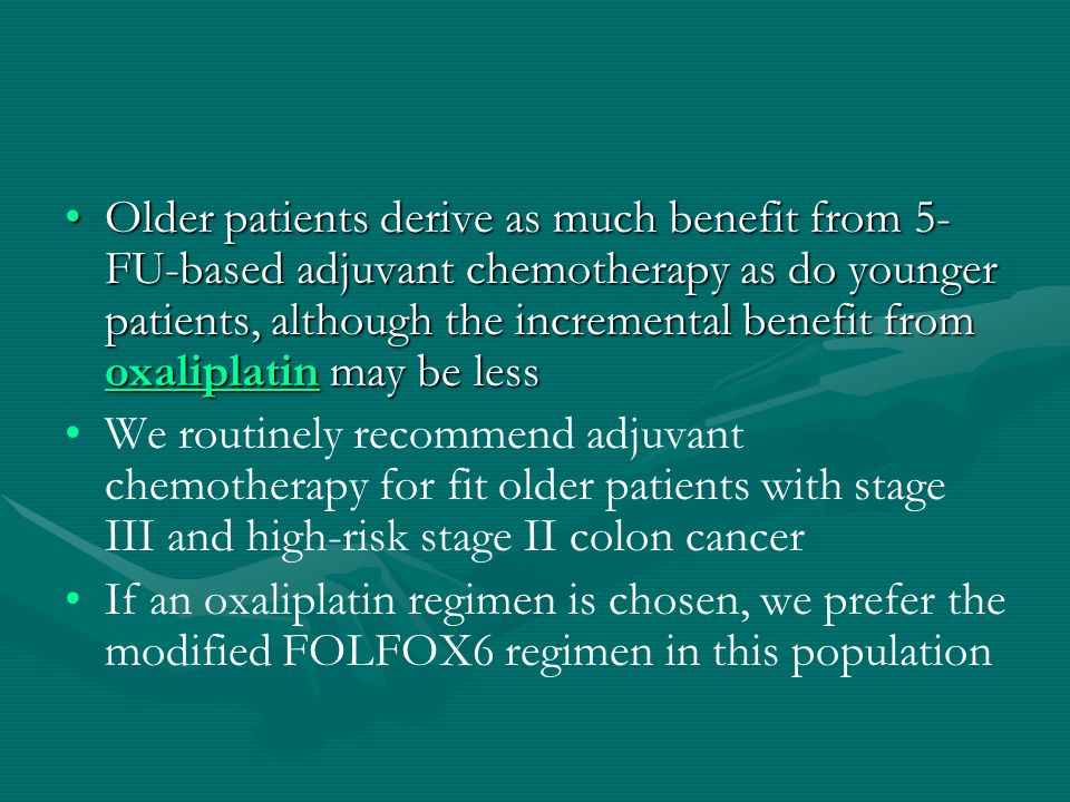 Older patients derive as much benefit from 5- FU-based adjuvant chemotherapy as do younger patients, although the incremental benefit from oxaliplatin may be lessOlder patients derive as much benefit from 5- FU-based adjuvant chemotherapy as do younger patients, although the incremental benefit from oxaliplatin may be less oxaliplatin We routinely recommend adjuvant chemotherapy for fit older patients with stage III and high-risk stage II colon cancer If an oxaliplatin regimen is chosen, we prefer the modified FOLFOX6 regimen in this population