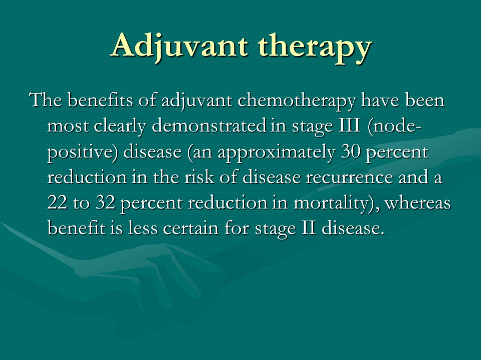 Adjuvant therapy The benefits of adjuvant chemotherapy have been most clearly demonstrated in stage III (node- positive) disease (an approximately 30 percent reduction in the risk of disease recurrence and a 22 to 32 percent reduction in mortality), whereas benefit is less certain for stage II disease.