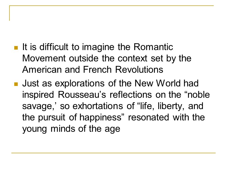 It is difficult to imagine the Romantic Movement outside the context set by the American and French Revolutions Just as explorations of the New World had inspired Rousseaus reflections on the noble savage, so exhortations of life, liberty, and the pursuit of happiness resonated with the young minds of the age