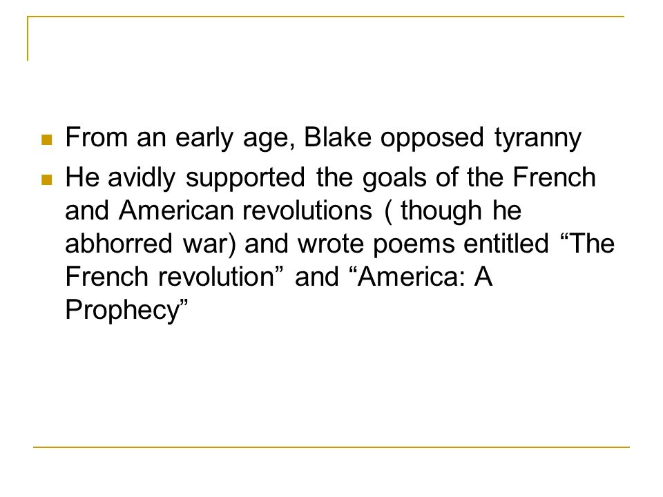 From an early age, Blake opposed tyranny He avidly supported the goals of the French and American revolutions ( though he abhorred war) and wrote poems entitled The French revolution and America: A Prophecy