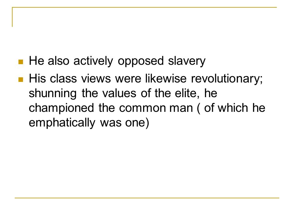 He also actively opposed slavery His class views were likewise revolutionary; shunning the values of the elite, he championed the common man ( of which he emphatically was one)