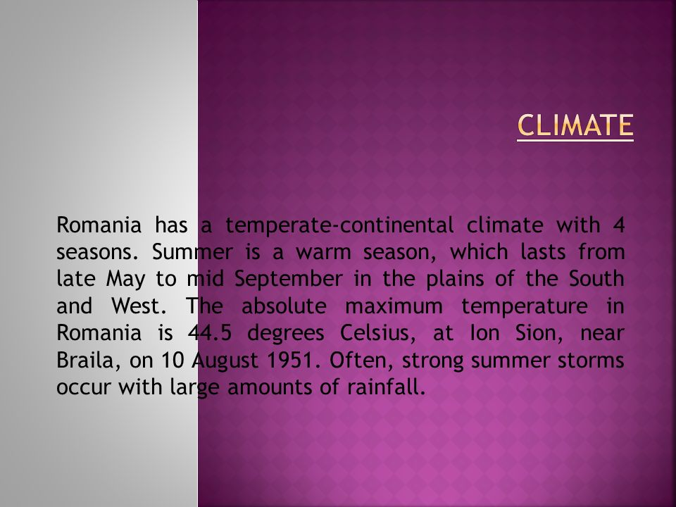 Romania has a temperate-continental climate with 4 seasons. Summer is a warm season, which lasts from late May to mid September in the plains of the S