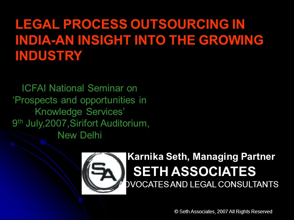 Karnika Seth, Managing Partner SETH ASSOCIATES ADVOCATES AND LEGAL CONSULTANTS © Seth Associates, 2007 All Rights Reserved LEGAL PROCESS OUTSOURCING I