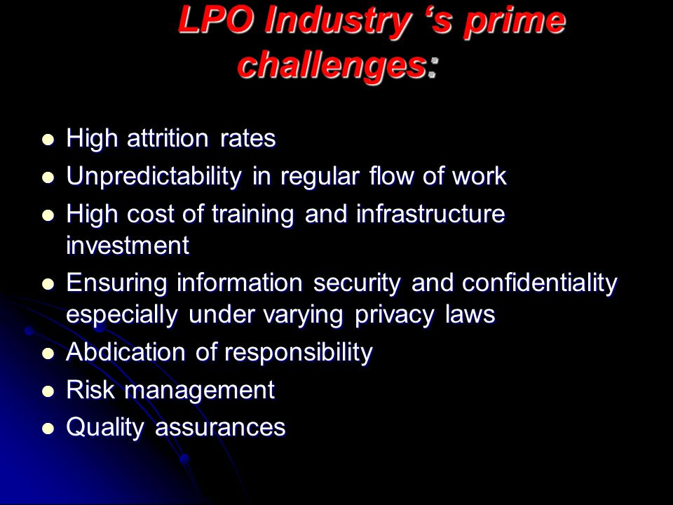 LPO Industry s prime challenges: High attrition rates High attrition rates Unpredictability in regular flow of work Unpredictability in regular flow o