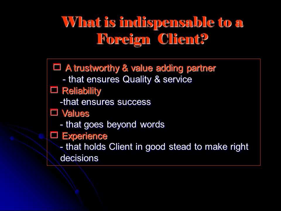 What is indispensable to a Foreign Client? A trustworthy & value adding partner A trustworthy & value adding partner - that ensures Quality & service