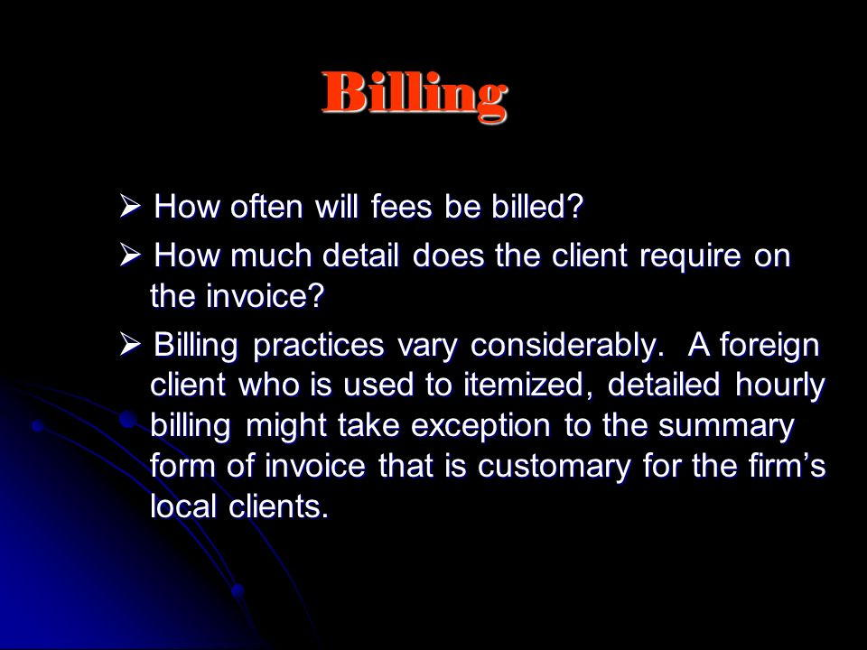 Billing How often will fees be billed? How often will fees be billed? How much detail does the client require on the invoice? How much detail does the