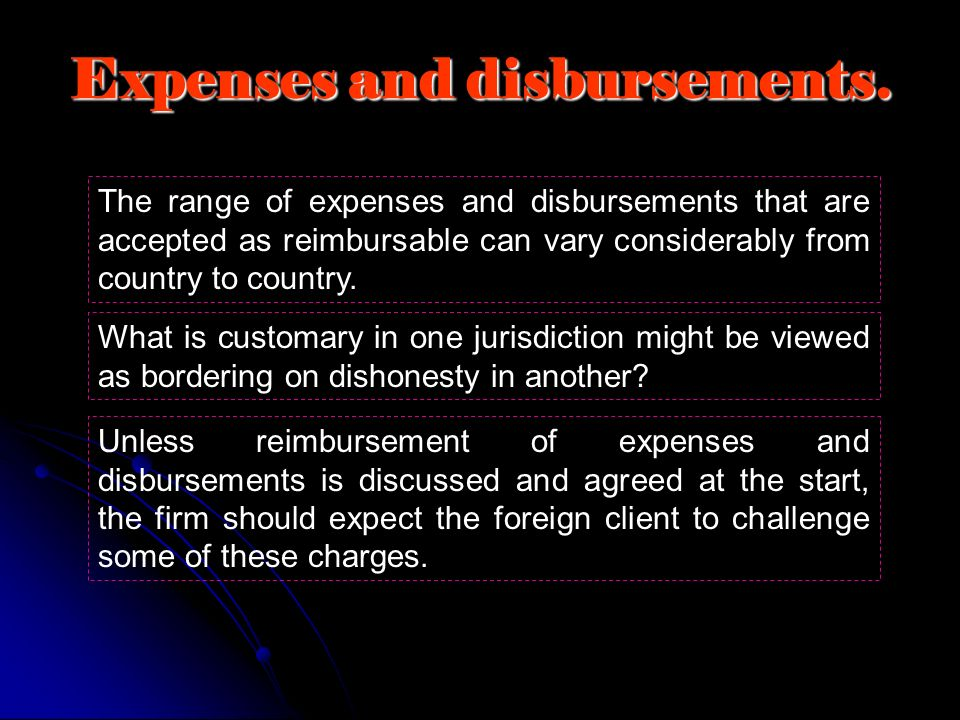 Expenses and disbursements. The range of expenses and disbursements that are accepted as reimbursable can vary considerably from country to country. W