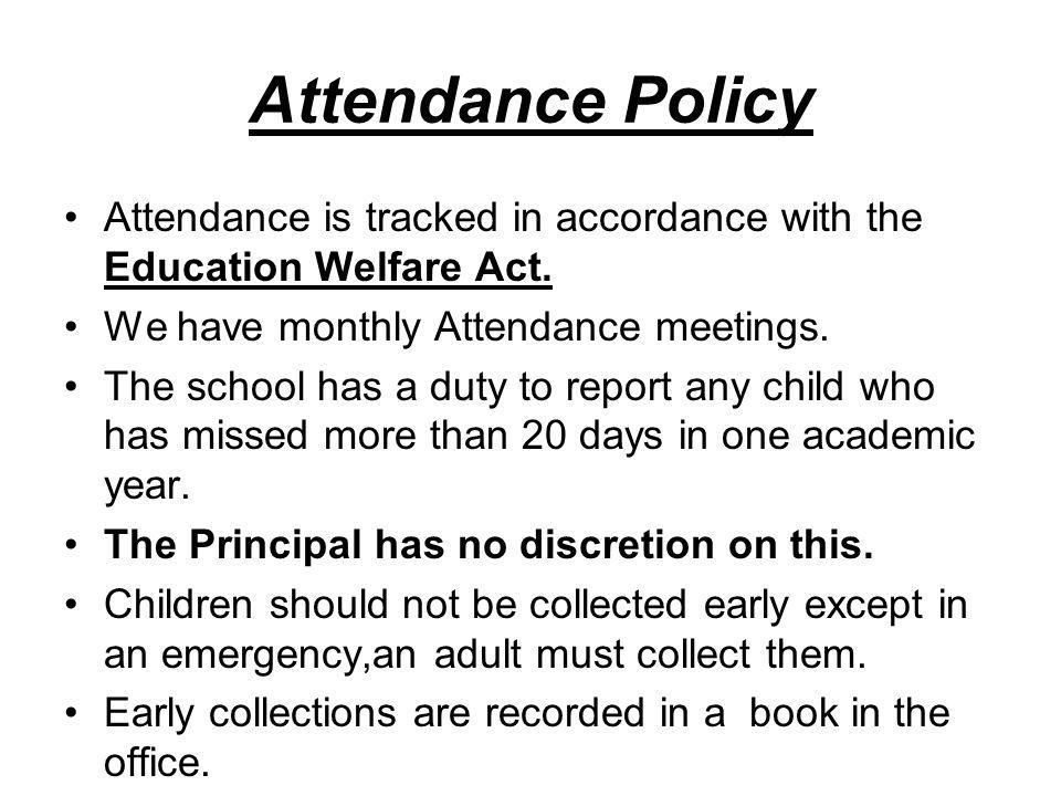 Attendance Policy Attendance is tracked in accordance with the Education Welfare Act. We have monthly Attendance meetings. The school has a duty to re