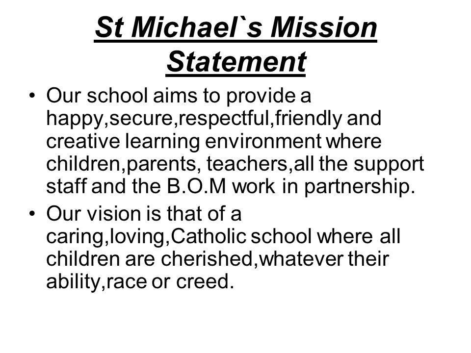 St Michael`s Mission Statement Our school aims to provide a happy,secure,respectful,friendly and creative learning environment where children,parents,
