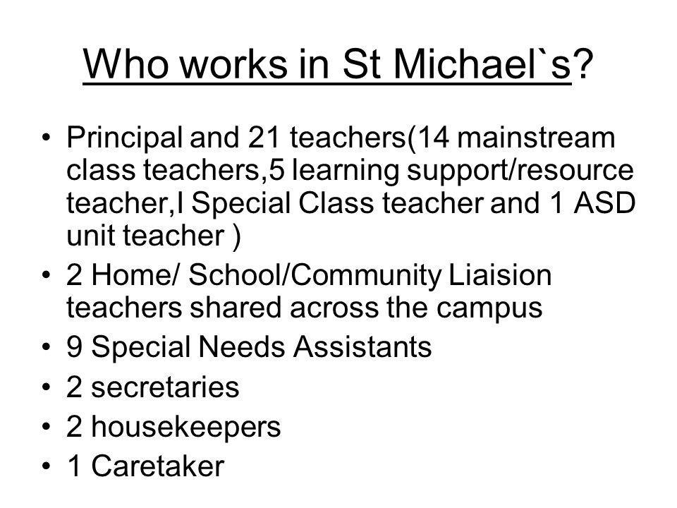 Who works in St Michael`s? Principal and 21 teachers(14 mainstream class teachers,5 learning support/resource teacher,I Special Class teacher and 1 AS