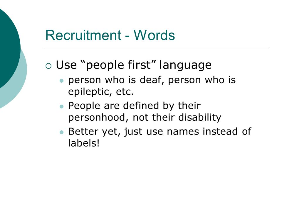 Recruitment - Words Use people first language person who is deaf, person who is epileptic, etc.
