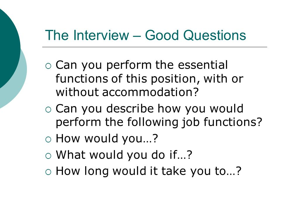 The Interview – Good Questions Can you perform the essential functions of this position, with or without accommodation.
