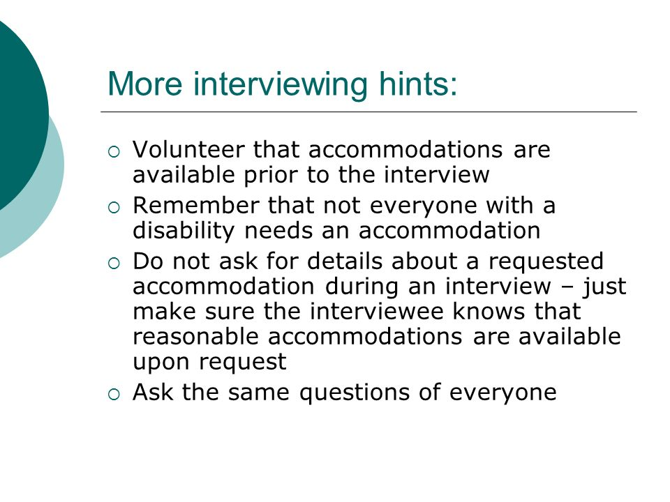 More interviewing hints: Volunteer that accommodations are available prior to the interview Remember that not everyone with a disability needs an accommodation Do not ask for details about a requested accommodation during an interview – just make sure the interviewee knows that reasonable accommodations are available upon request Ask the same questions of everyone