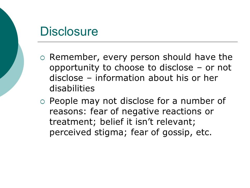 Disclosure Remember, every person should have the opportunity to choose to disclose – or not disclose – information about his or her disabilities People may not disclose for a number of reasons: fear of negative reactions or treatment; belief it isnt relevant; perceived stigma; fear of gossip, etc.