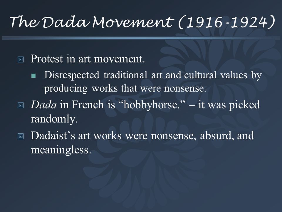The Dada Movement (1916-1924) Protest in art movement. Disrespected traditional art and cultural values by producing works that were nonsense. Dada in