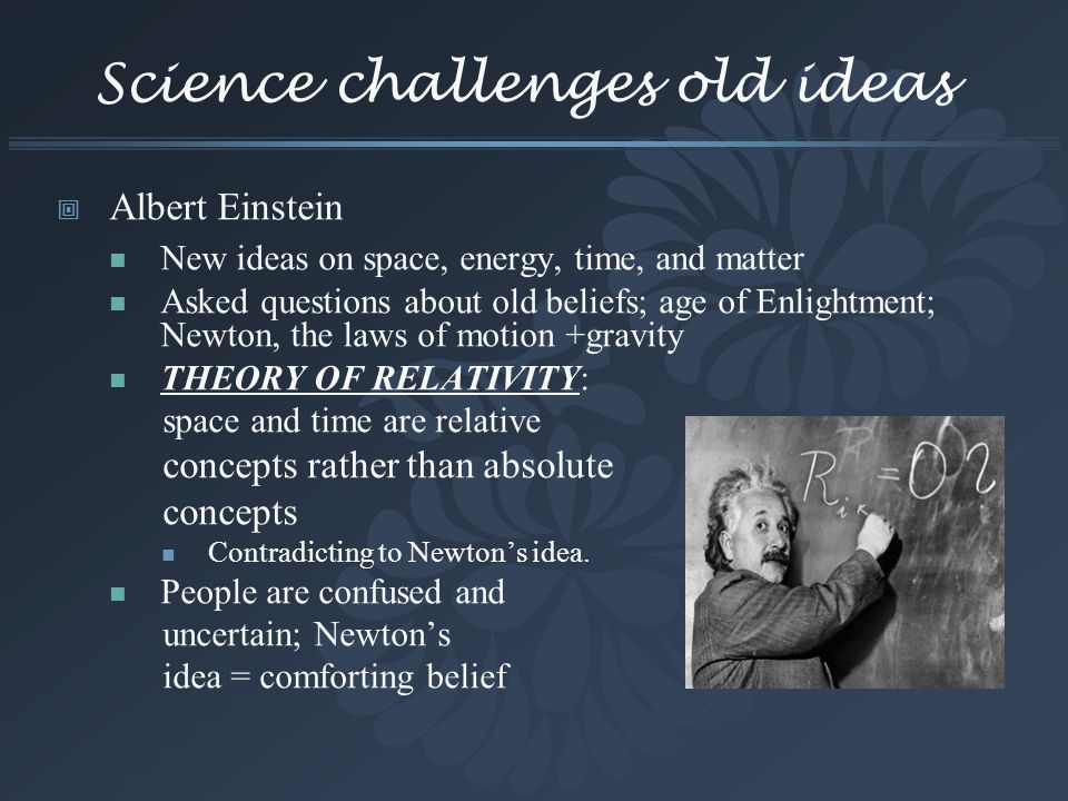 Science challenges old ideas Albert Einstein New ideas on space, energy, time, and matter Asked questions about old beliefs; age of Enlightment; Newto