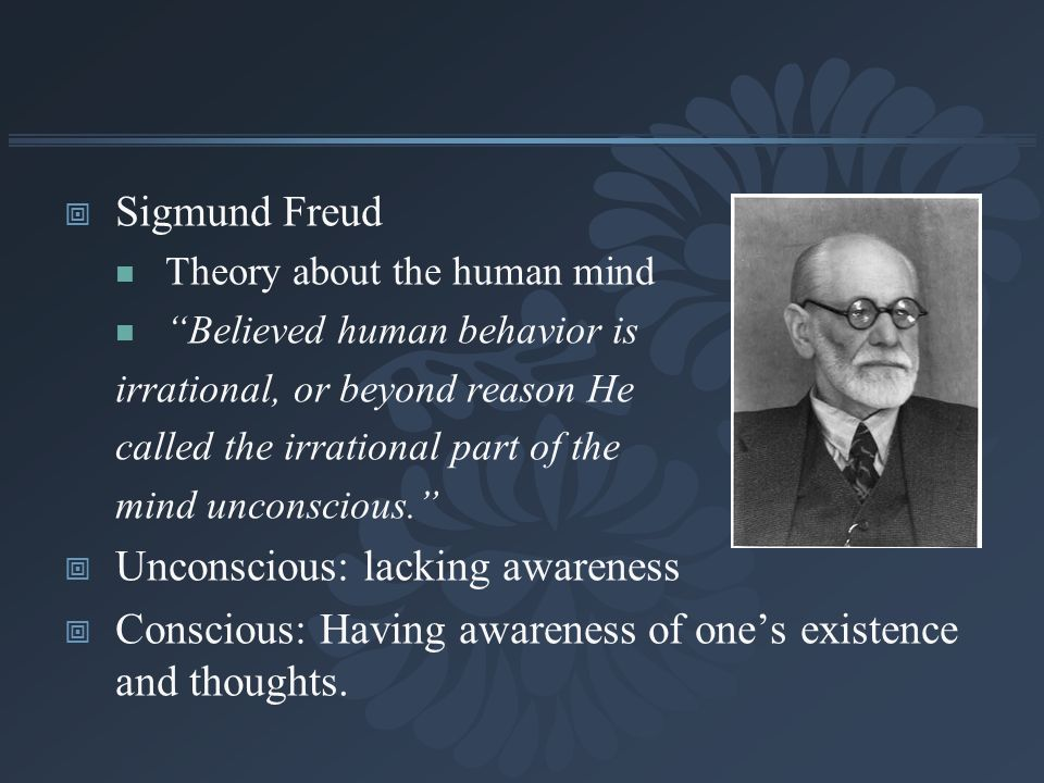 Sigmund Freud Theory about the human mind Believed human behavior is irrational, or beyond reason He called the irrational part of the mind unconsciou