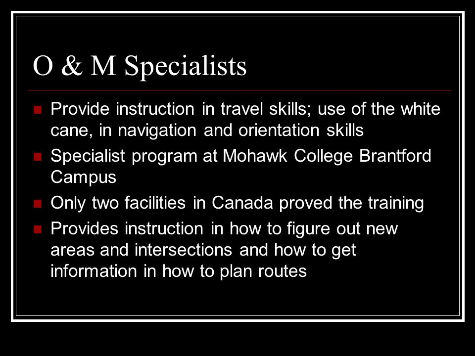 O & M Specialists Provide instruction in travel skills; use of the white cane, in navigation and orientation skills Specialist program at Mohawk College Brantford Campus Only two facilities in Canada proved the training Provides instruction in how to figure out new areas and intersections and how to get information in how to plan routes