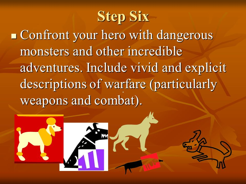Step Six Confront your hero with dangerous monsters and other incredible adventures.