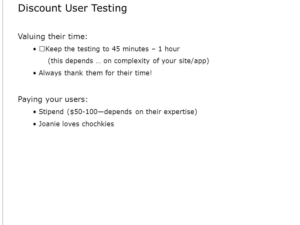 Discount User Testing Valuing their time: Keep the testing to 45 minutes – 1 hour (this depends … on complexity of your site/app) Always thank them for their time.