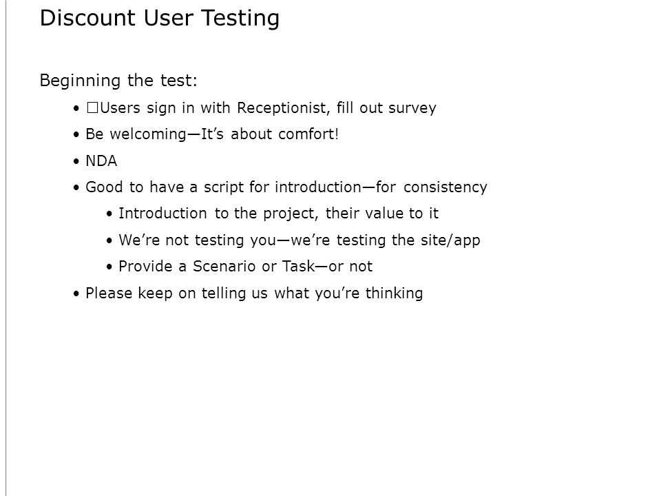 Discount User Testing Beginning the test: Users sign in with Receptionist, fill out survey Be welcomingIts about comfort.
