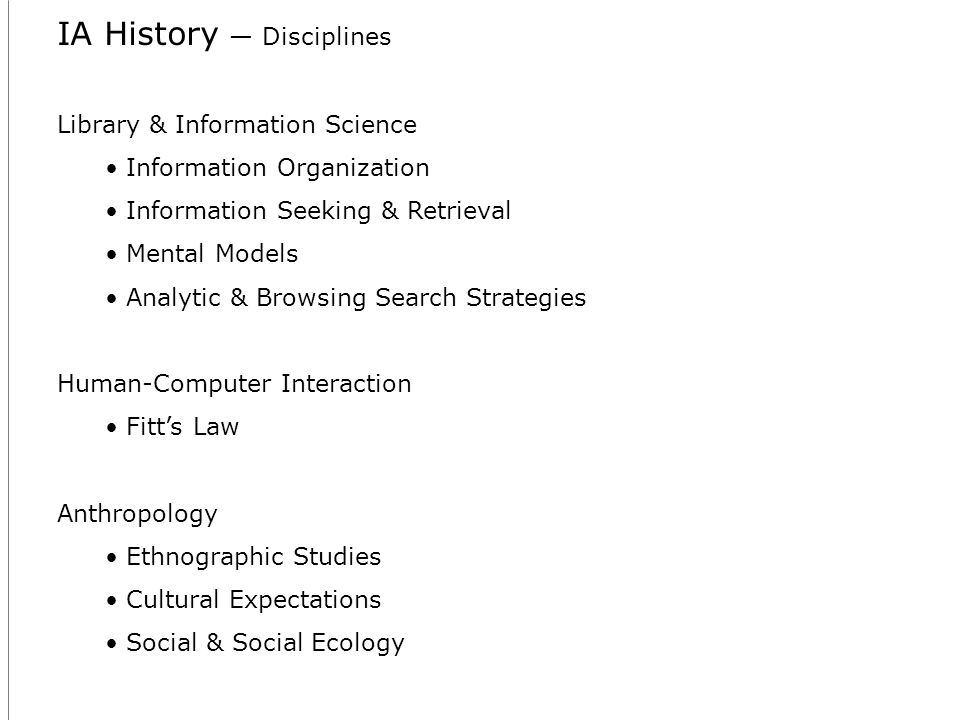IA History Disciplines Library & Information Science Information Organization Information Seeking & Retrieval Mental Models Analytic & Browsing Search Strategies Human-Computer Interaction Fitts Law Anthropology Ethnographic Studies Cultural Expectations Social & Social Ecology