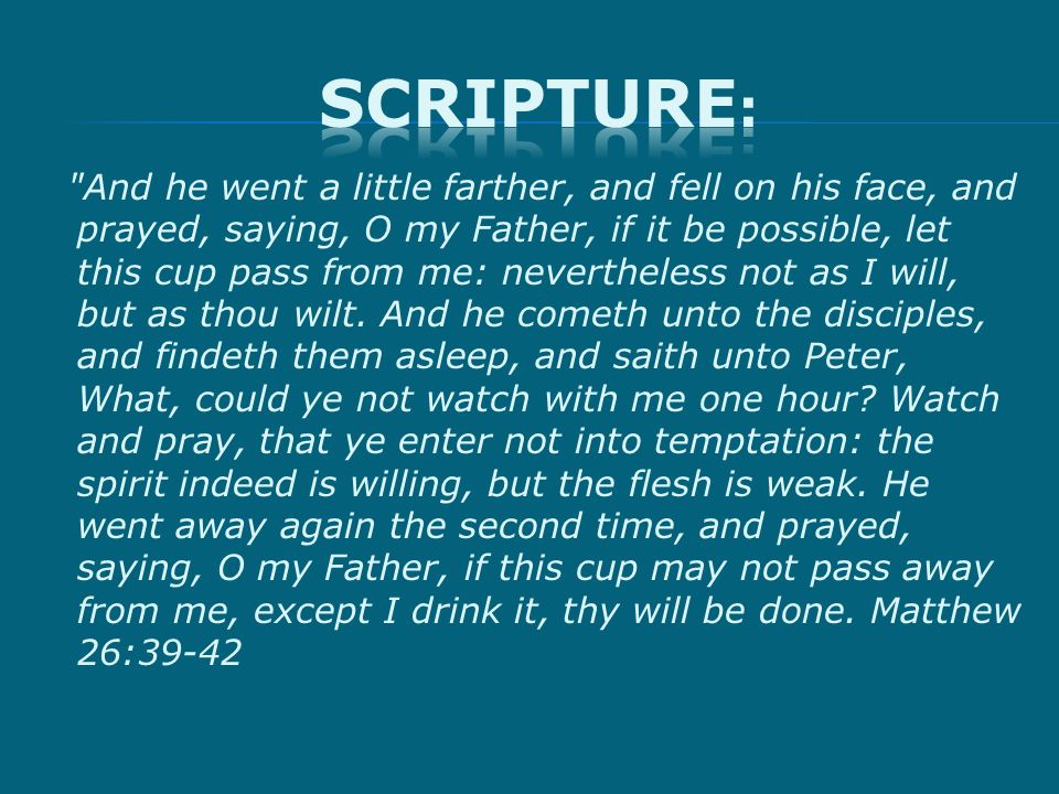 And he went a little farther, and fell on his face, and prayed, saying, O my Father, if it be possible, let this cup pass from me: nevertheless not as I will, but as thou wilt.