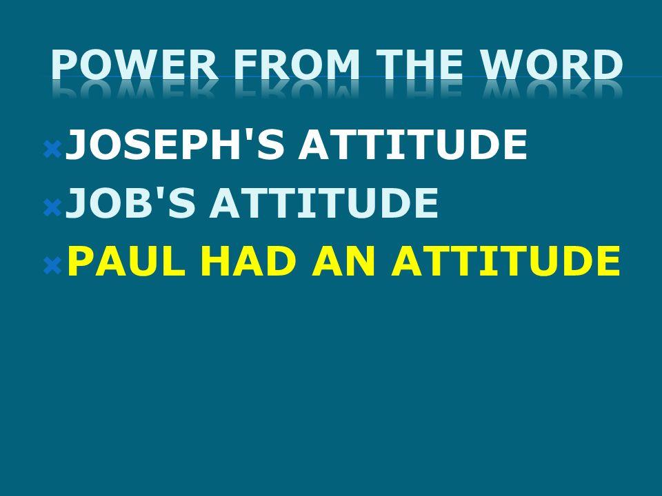JOSEPH'S ATTITUDE JOB'S ATTITUDE PAUL HAD AN ATTITUDE