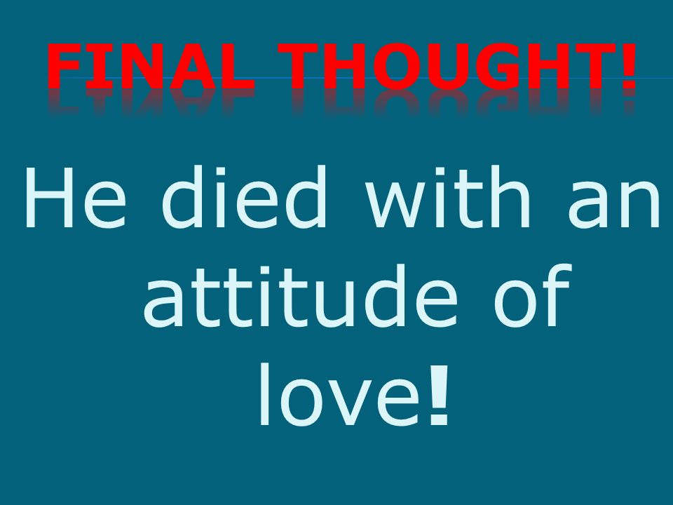 He died with an attitude of love!