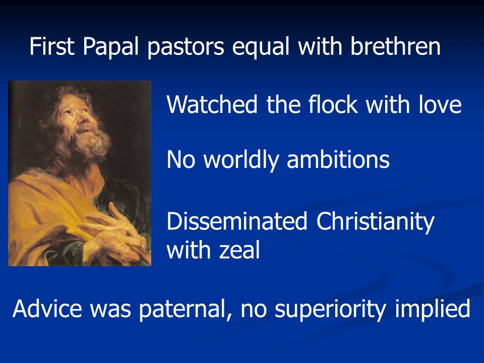 First Papal pastors equal with brethren Watched the flock with love No worldly ambitions Disseminated Christianity with zeal Advice was paternal, no s