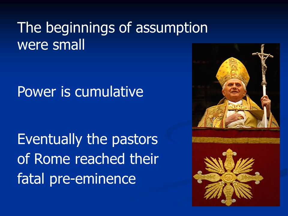 The beginnings of assumption were small Power is cumulative Eventually the pastors of Rome reached their fatal pre-eminence