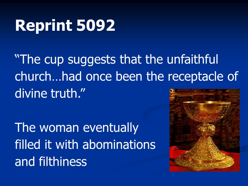 The cup suggests that the unfaithful church…had once been the receptacle of divine truth. The woman eventually filled it with abominations and filthin