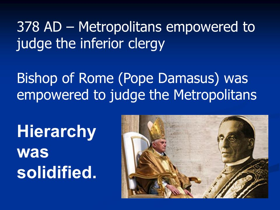 Hierarchy was solidified. 378 AD – Metropolitans empowered to judge the inferior clergy Bishop of Rome (Pope Damasus) was empowered to judge the Metro