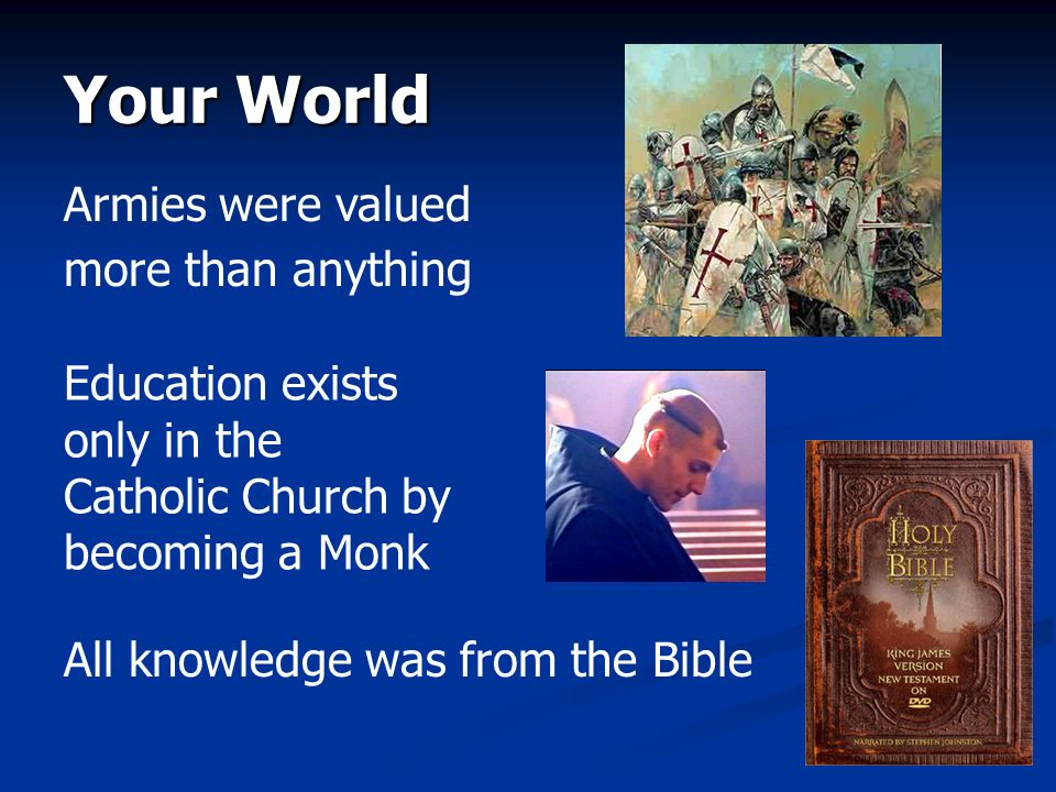 Your World Armies were valued more than anything Education exists only in the Catholic Church by becoming a Monk All knowledge was from the Bible