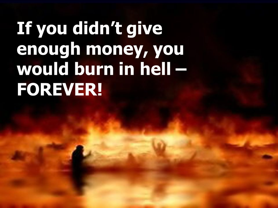 This must be from God. It is so wondrous. Surely this must be Gods throne. If you didnt give enough money, you would burn in hell – FOREVER!