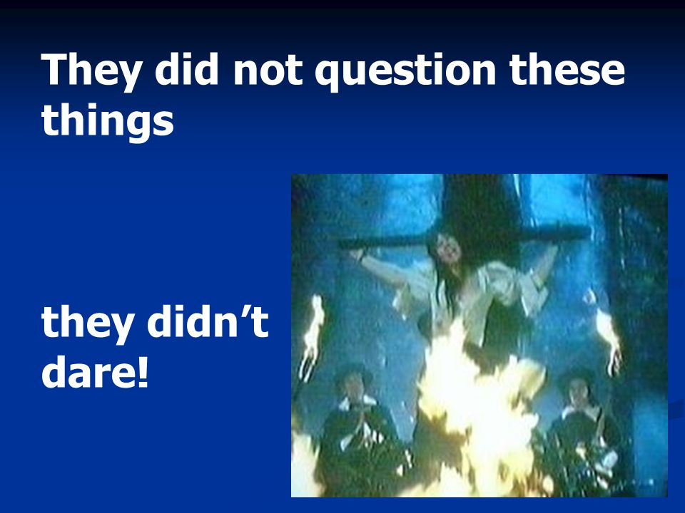 They did not question these things they didnt dare!
