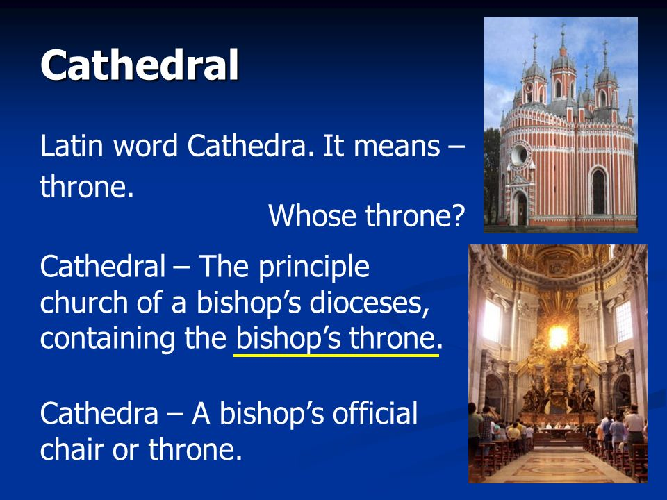 Cathedral Latin word Cathedra. It means – throne. Whose throne? Cathedral – The principle church of a bishops dioceses, containing the bishops throne.