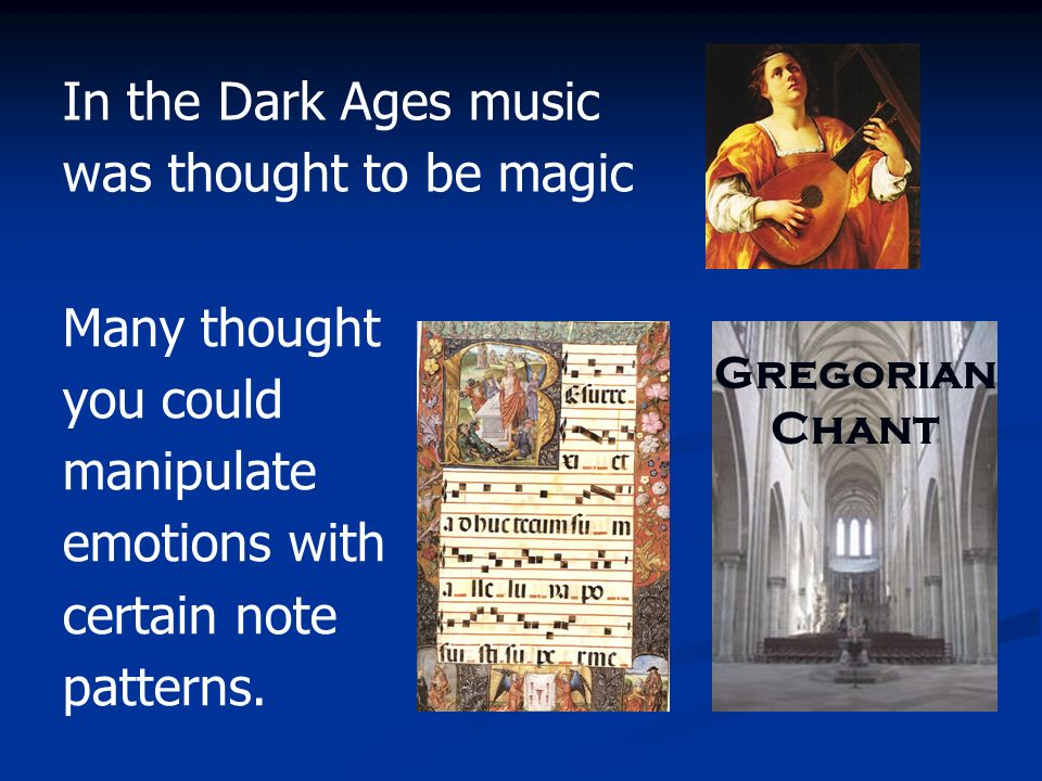Many thought you could manipulate emotions with certain note patterns. Gregorian Chant In the Dark Ages music was thought to be magic