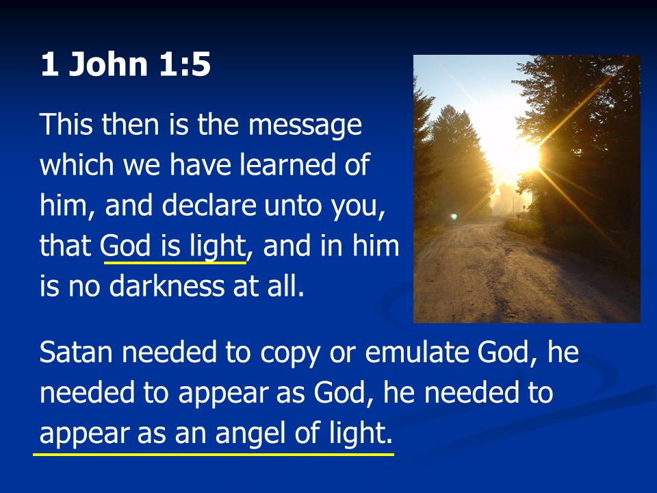 1 John 1:5 This then is the message which we have learned of him, and declare unto you, that God is light, and in him is no darkness at all. Satan nee