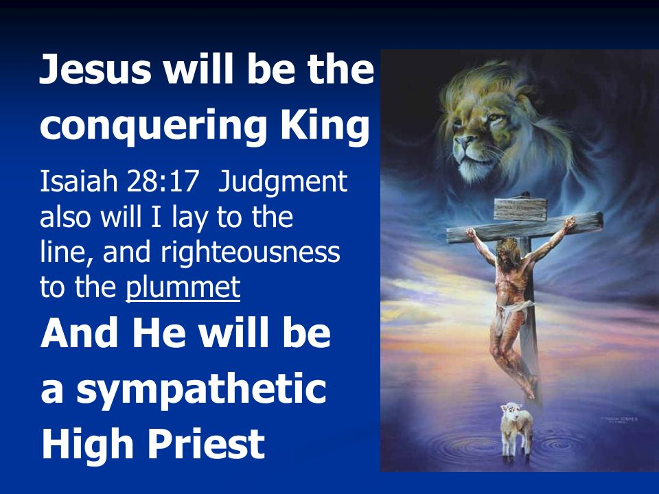 Jesus will be the conquering King And He will be a sympathetic High Priest Isaiah 28:17 Judgment also will I lay to the line, and righteousness to the
