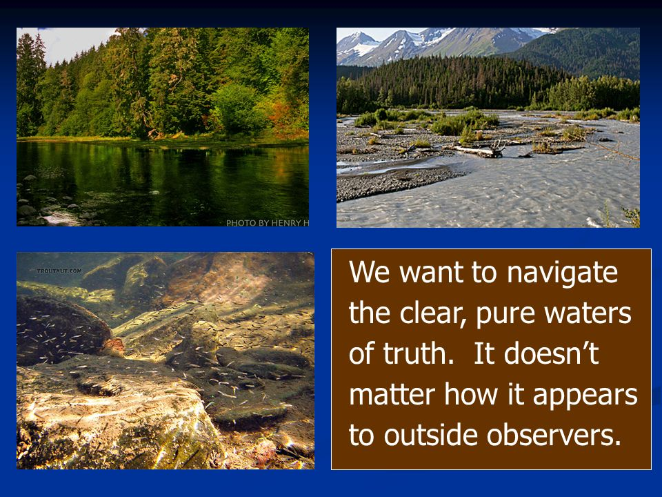 We want to navigate the clear, pure waters of truth. It doesnt matter how it appears to outside observers.