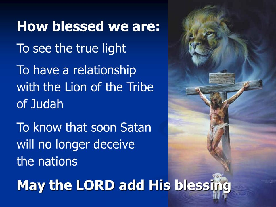 How blessed we are: To see the true light To have a relationship with the Lion of the Tribe of Judah To know that soon Satan will no longer deceive th