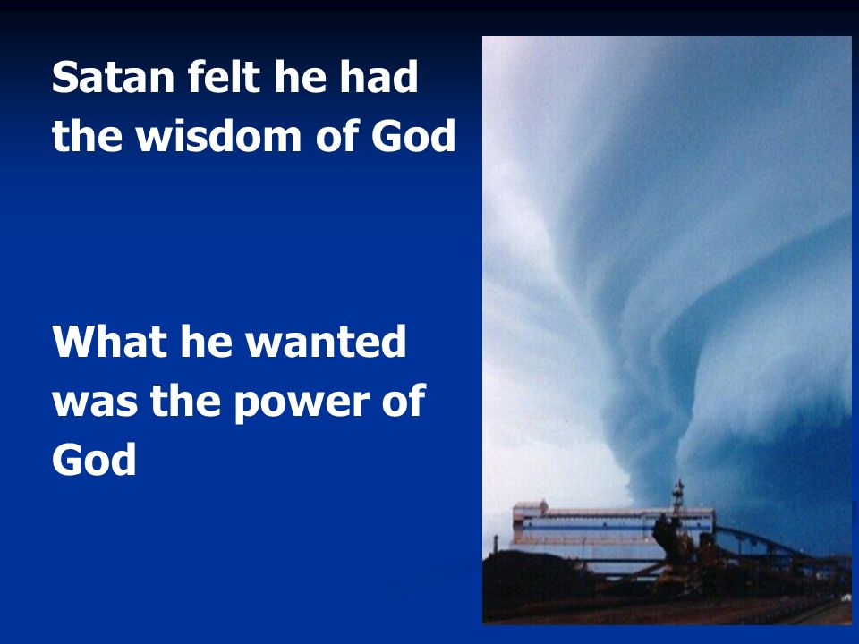 Satan felt he had the wisdom of God What he wanted was the power of God