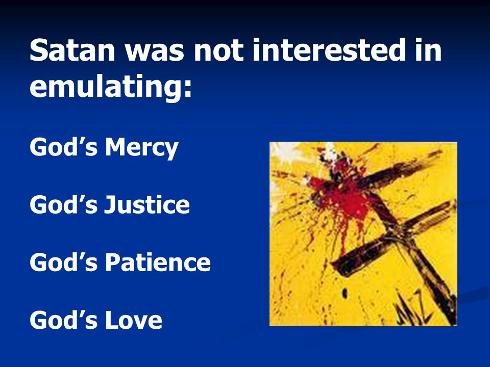 Satan was not interested in emulating: Gods Mercy Gods Justice Gods Patience Gods Love