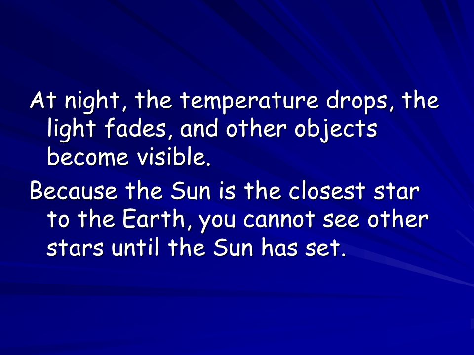 At night, the temperature drops, the light fades, and other objects become visible.